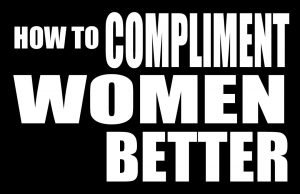 """""""What Else Is There"""" – A Gentleman's Guide to Complimenting Women Better"""