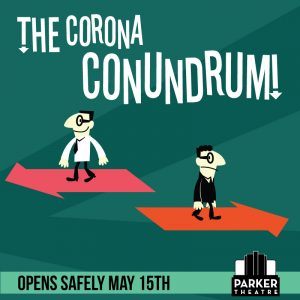 "(Parker Theatre reopening with ""The Corona Conundrum"" 